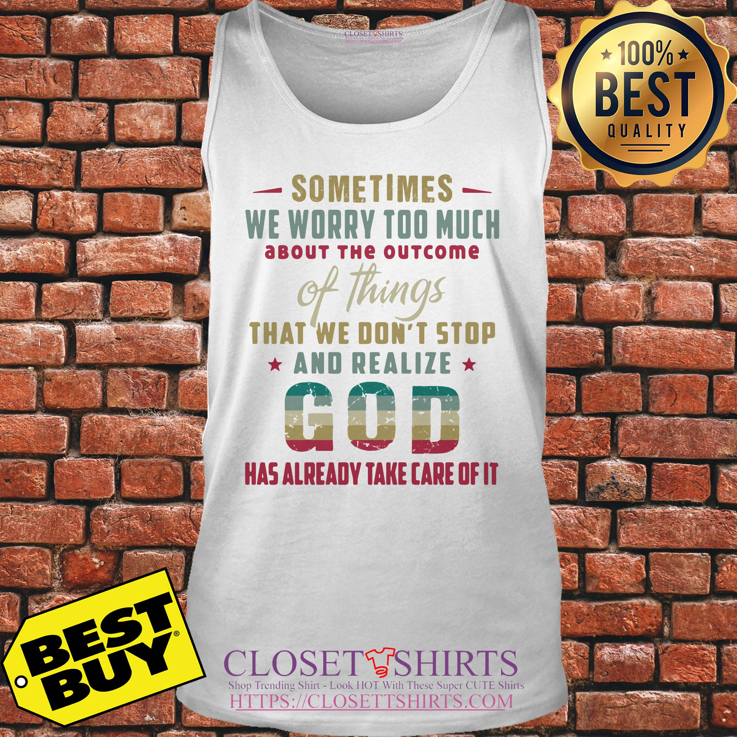 God Sometimes We Worry Too Much Has Already Take Care Of It tank top