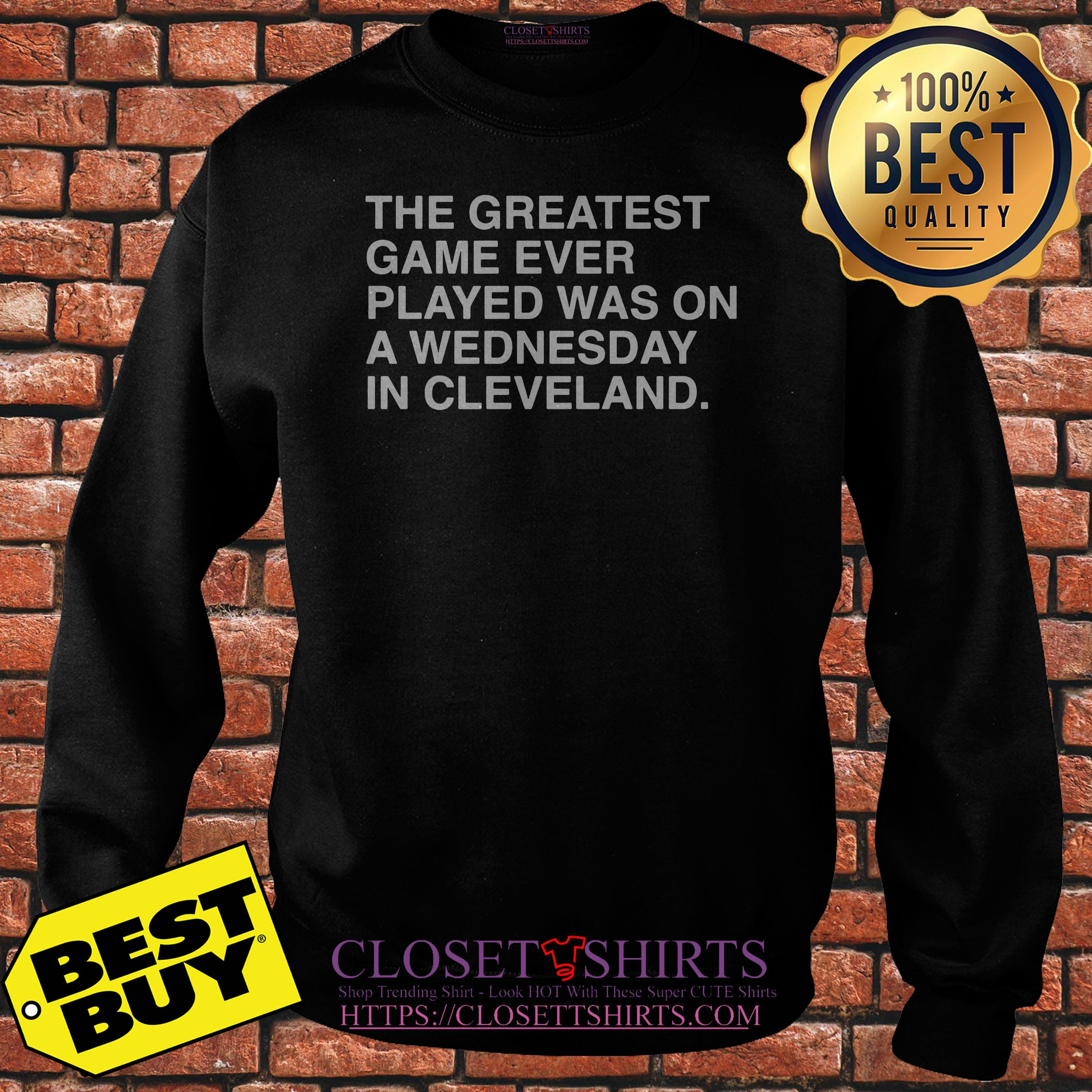 The Greatest Game Ever Played Was On A Wednesday In Cleveland Sweatshirt
