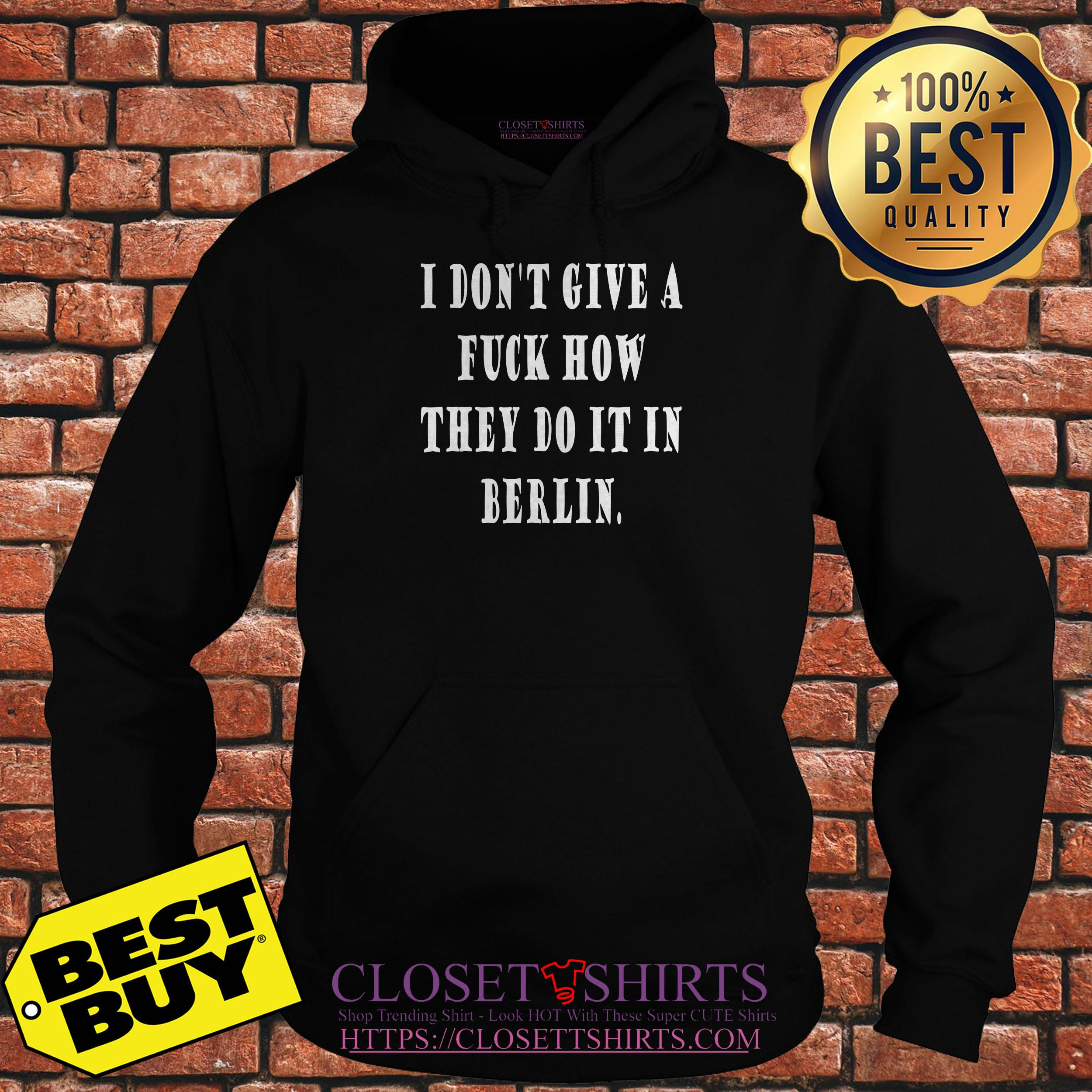I Don't Give A Fuck How They Do It In Berlin hoodie