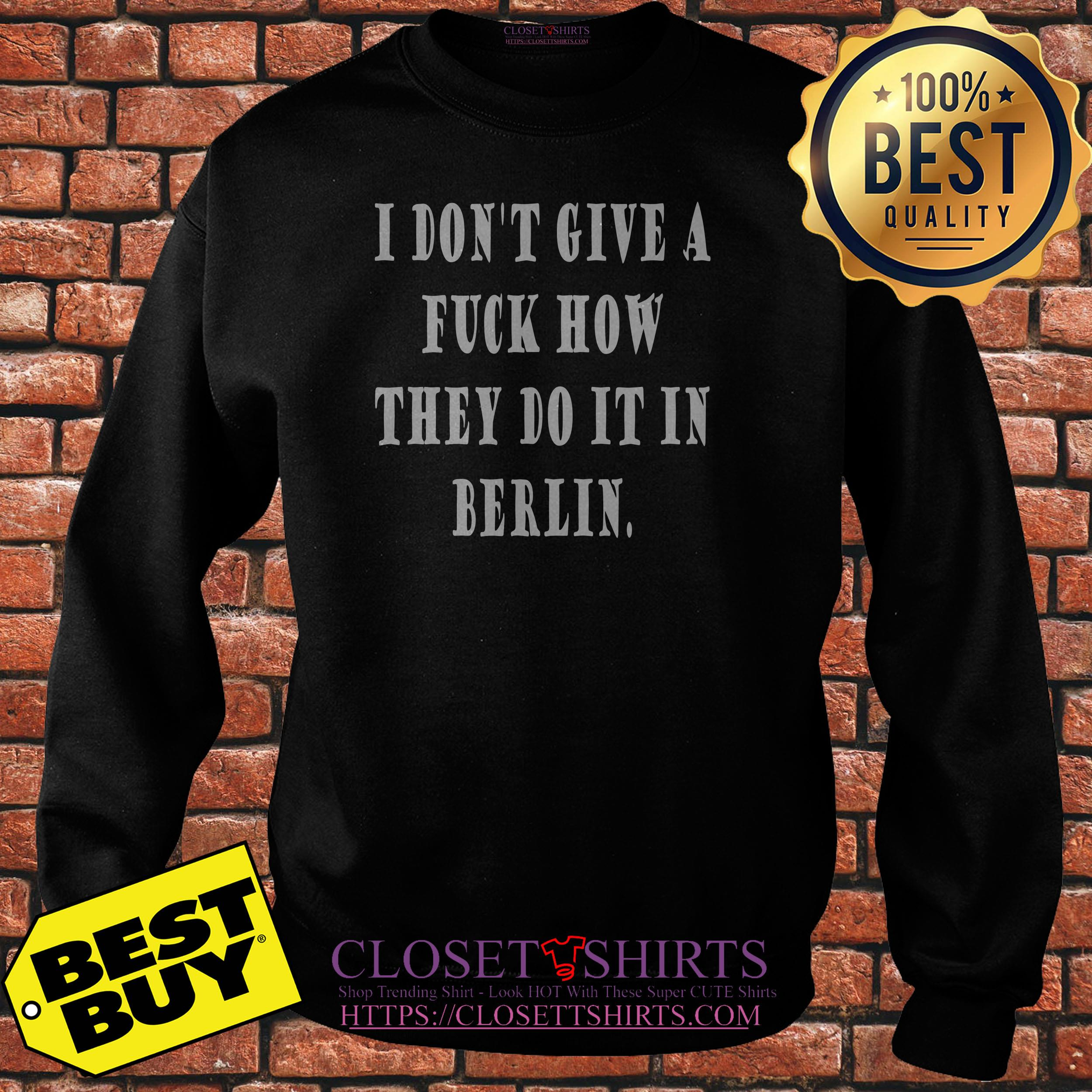 I Don't Give A Fuck How They Do It In Berlin Sweatshirt