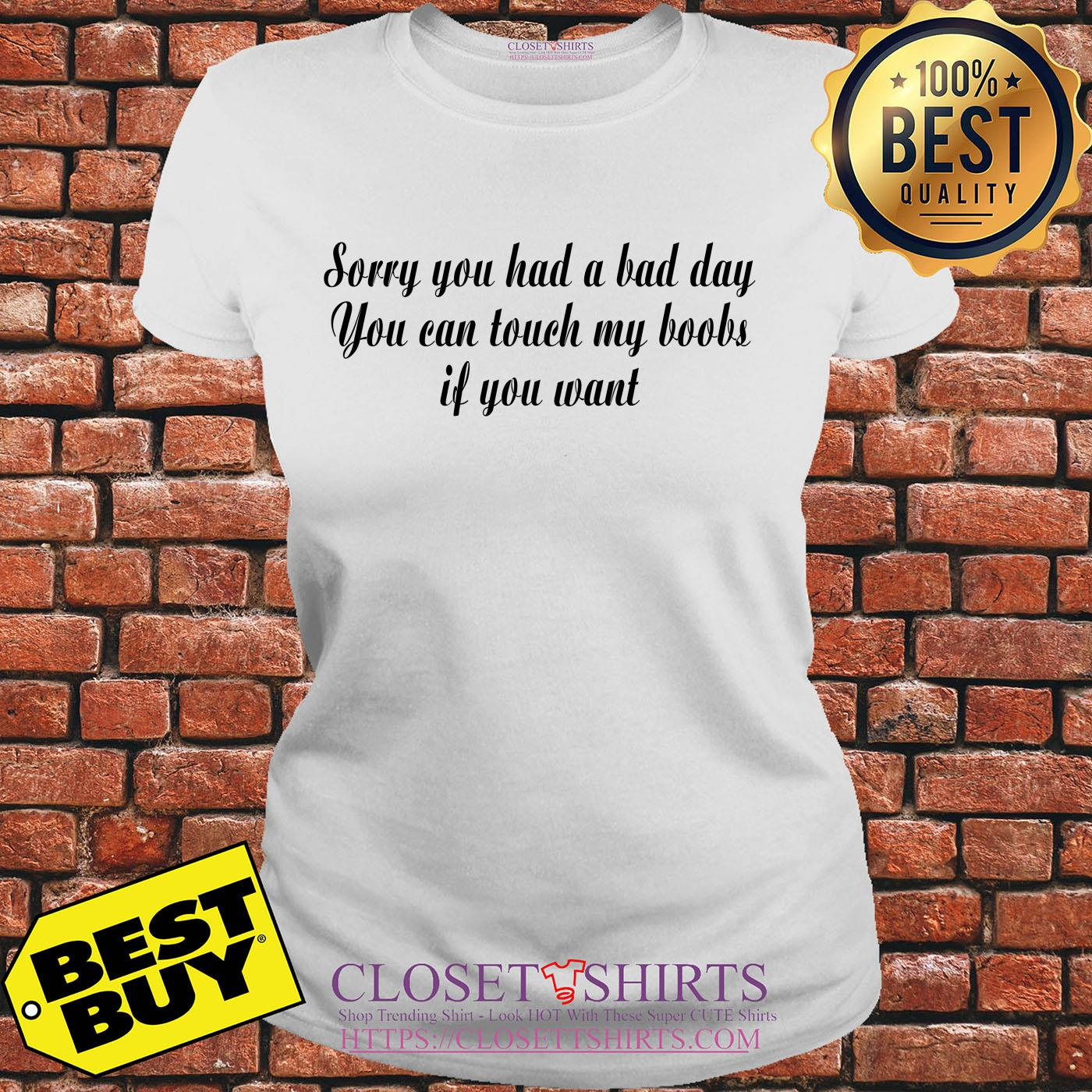 Sorry You Had A Bad Day You Can Touch My Boobs If You Want ladies tee