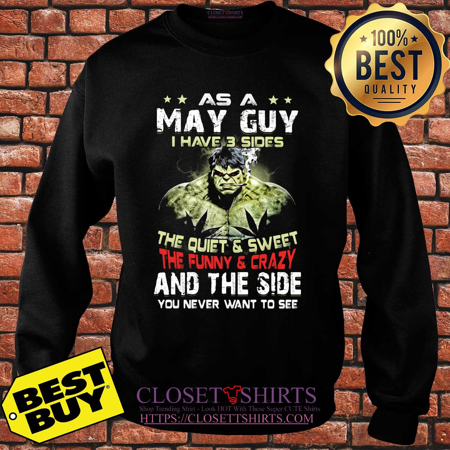 Hulk as a may guy I have 3 sides the quiet and sweet the funny and crazy and the side you never want to see shirt