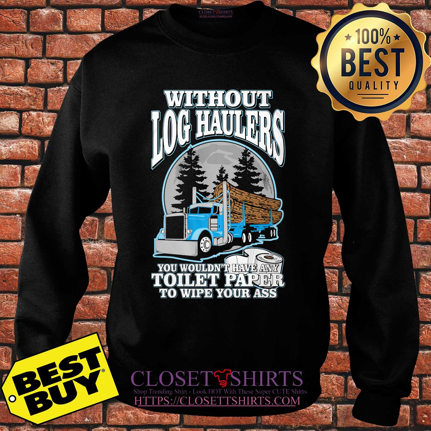 Without Log Haulers you wouldn't have any toilet paper to wipe your ass shirt