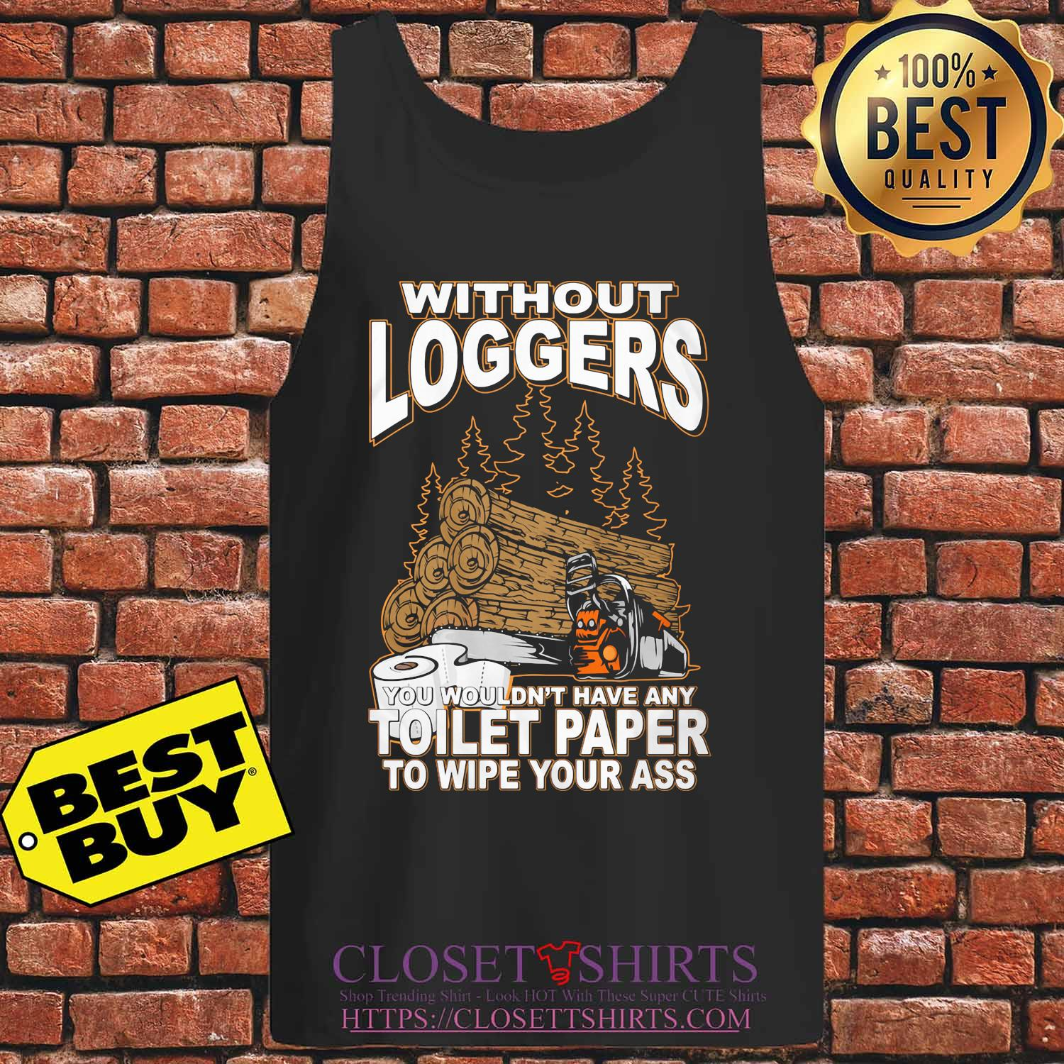 Without Loggers you wouldn't have any toilet paper to wipe your ass s Tank top