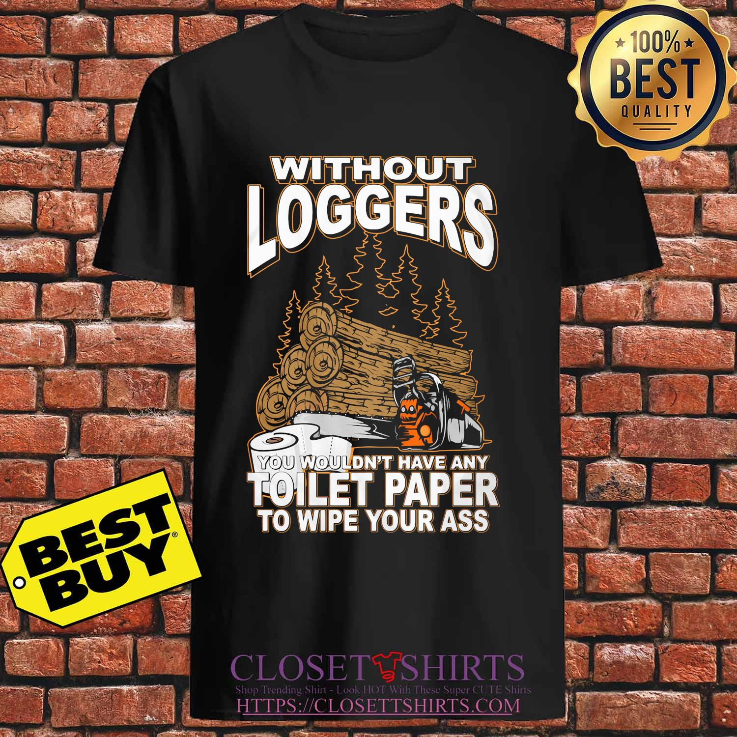 Without Loggers you wouldn't have any toilet paper to wipe your ass s Unisex