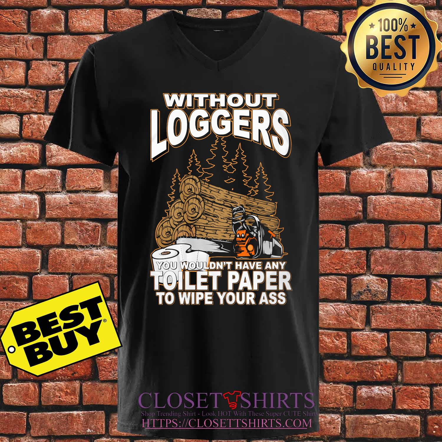 Without Loggers you wouldn't have any toilet paper to wipe your ass s V-neck