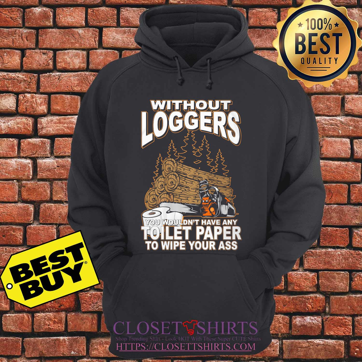 Without Loggers you wouldn't have any toilet paper to wipe your ass s hoodie