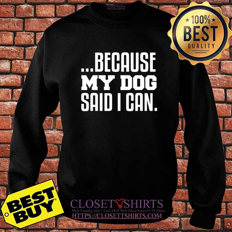 ...Because My Dog Said I Can T-Shirt Sweater