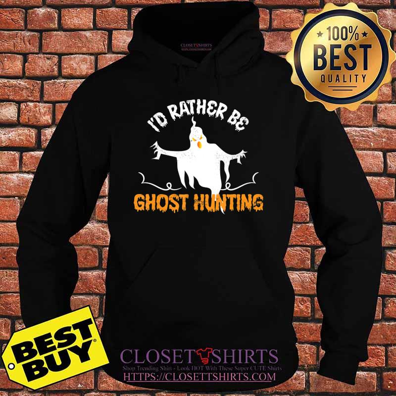 Funny Id Rather Be Ghost Hunting Ghoul Gift Spooky Halloween T-Shirt Hoodie