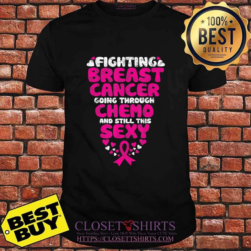 Fighting Breast Cancer Going Through Chemo Still Sexy Ribbon T-Shirt