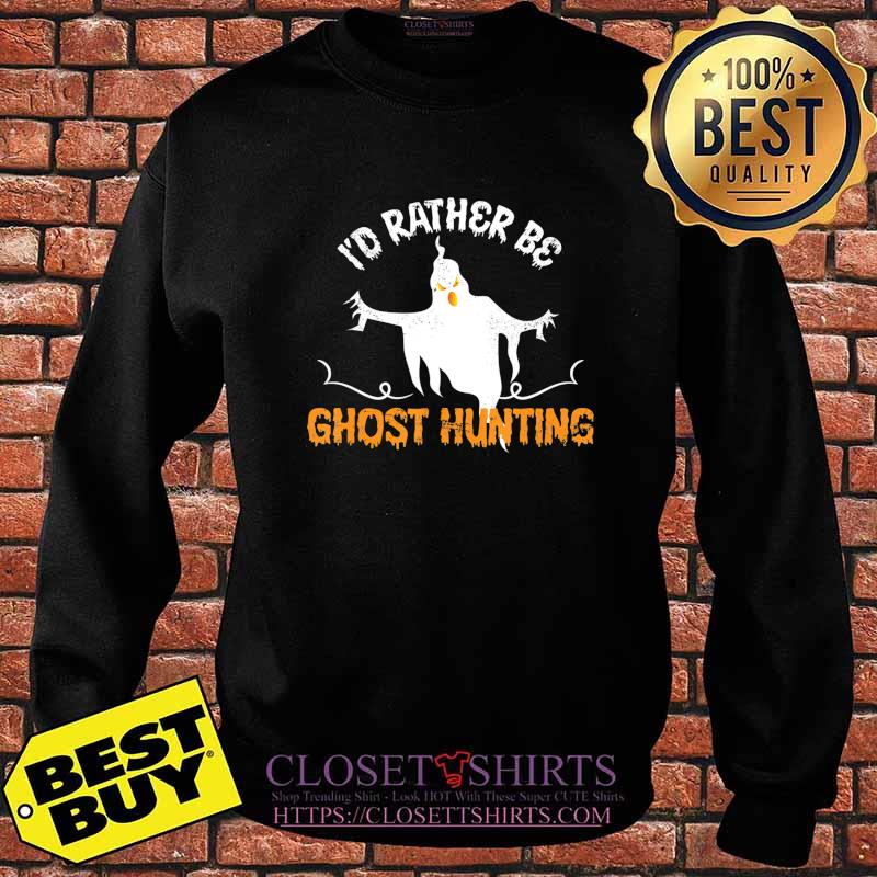 Funny Id Rather Be Ghost Hunting Ghoul Gift Spooky Halloween T-Shirt Sweater