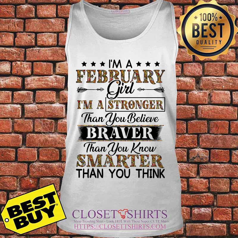 I'm a february girl i'm a stronger than you believe braver than you know smarter than you think s Tank top