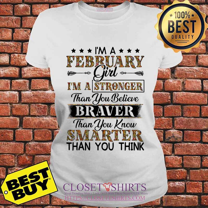 I'm a february girl i'm a stronger than you believe braver than you know smarter than you think s V-neck