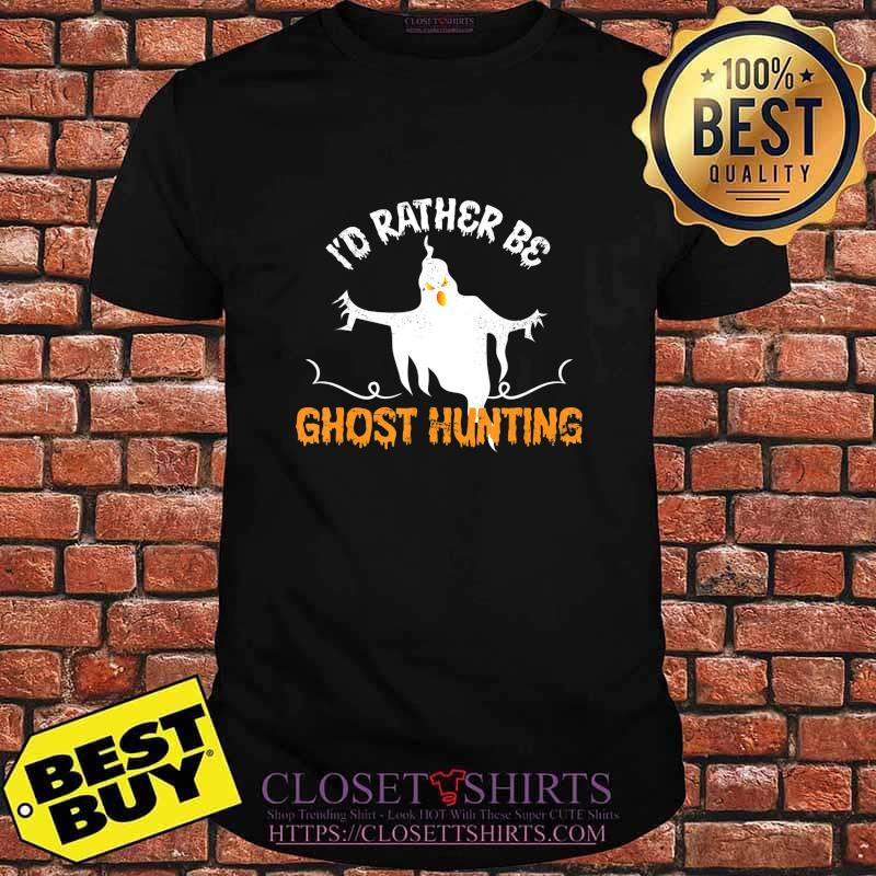 Funny Id Rather Be Ghost Hunting Ghoul Gift Spooky Halloween T-Shirt