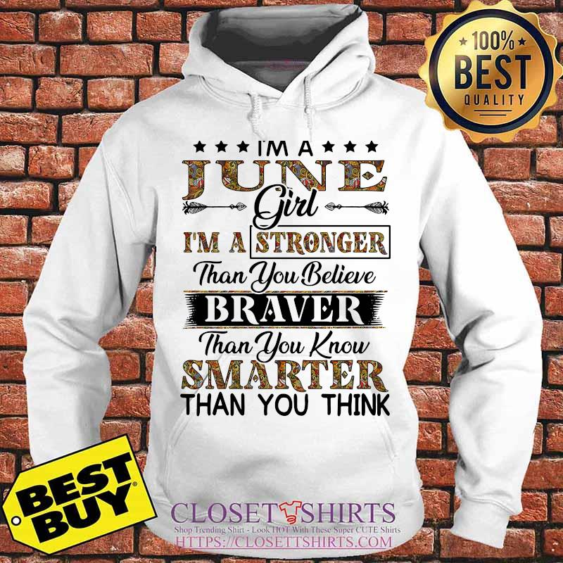 I'm a june girl i'm a stronger than you believe braver than you know smarter than you think s Hoodie