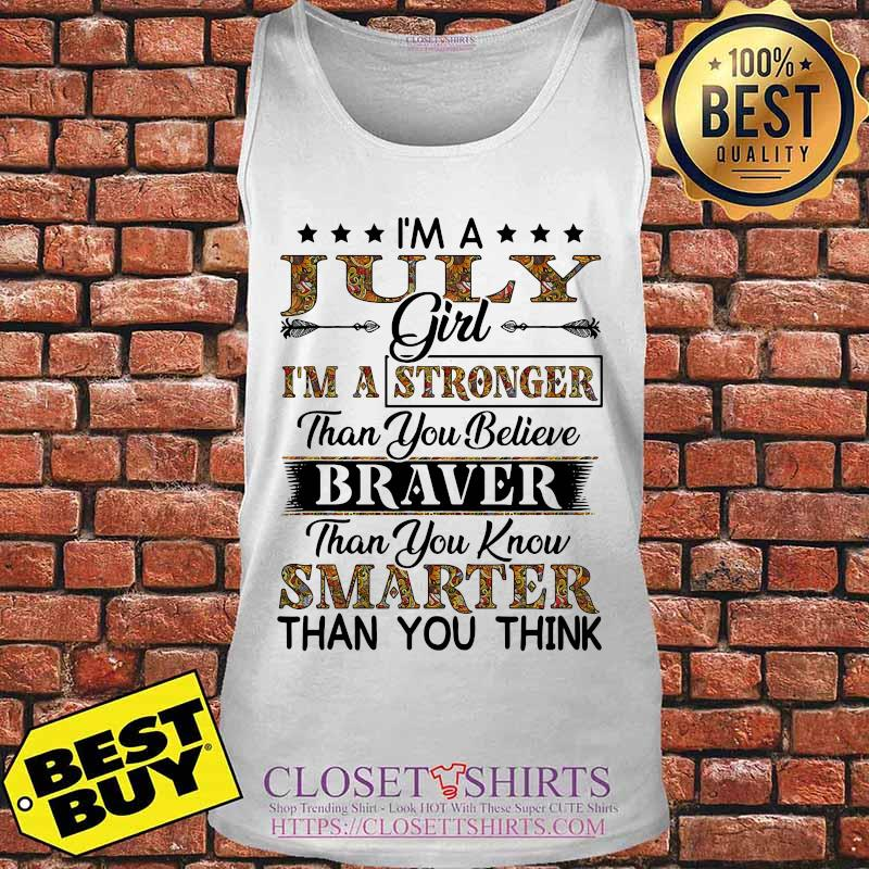 I'm a july girl i'm a stronger than you believe braver than you know smarter than you think s Tank top