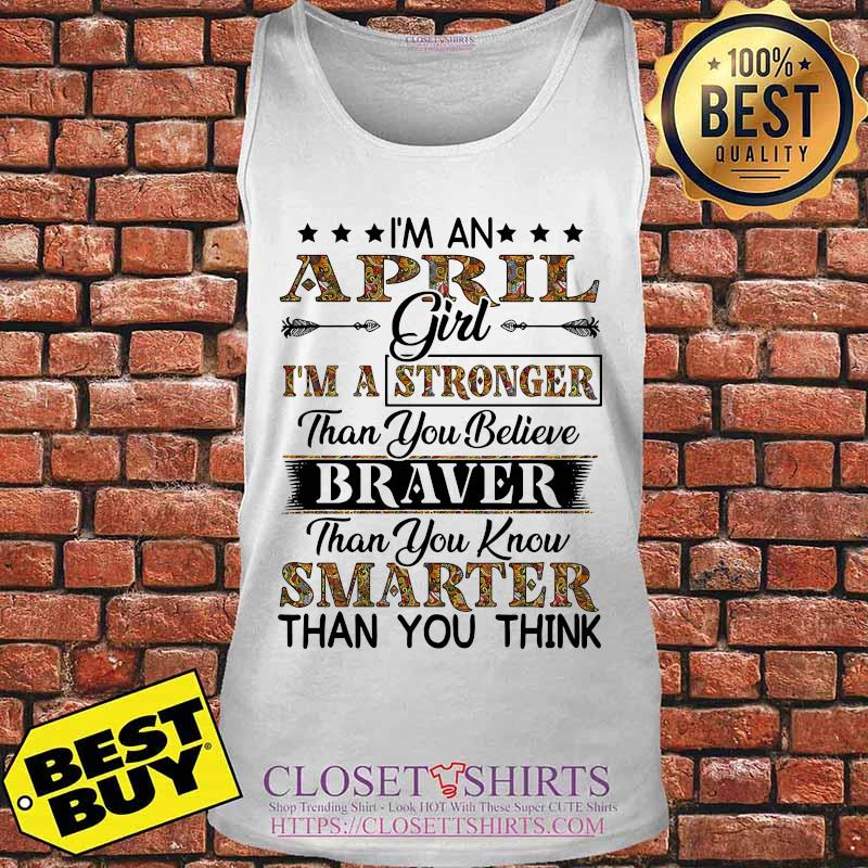 I'm an april girl i'm a stronger than you believe braver than you know smarter than you think s Tank top