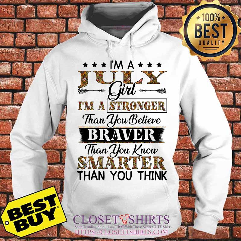 I'm a july girl i'm a stronger than you believe braver than you know smarter than you think s Hoodie