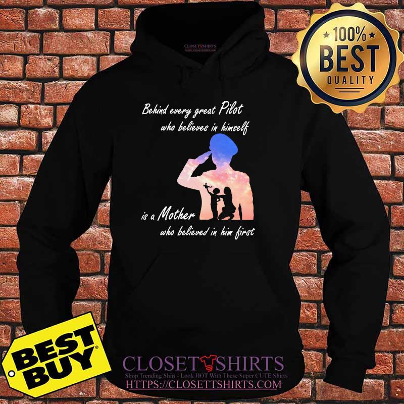 Behind Every Great Pilot Who Believes In Himself Is A Mother Shirt Hoodie