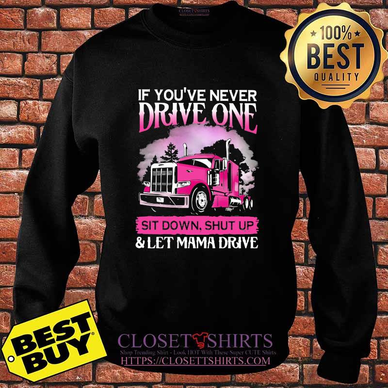 If You're Never Drive One Sit Down Shut Up Let Mama Drive Trucker Shirt Sweater