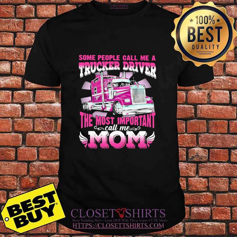 Some People Call Me A Trucker Driver The Most Important Mom Shirt
