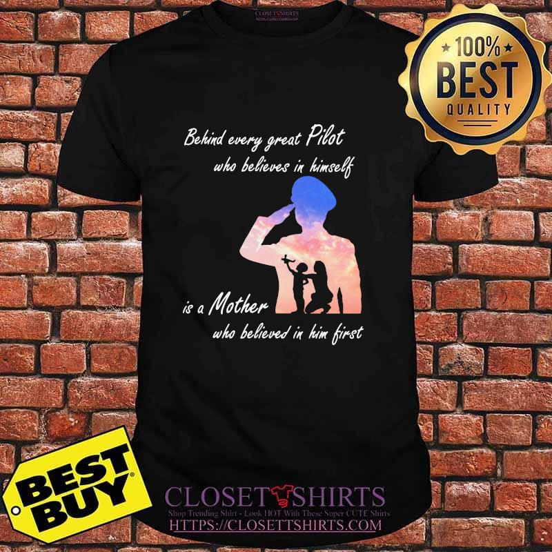 Behind Every Great Pilot Who Believes In Himself Is A Mother Shirt