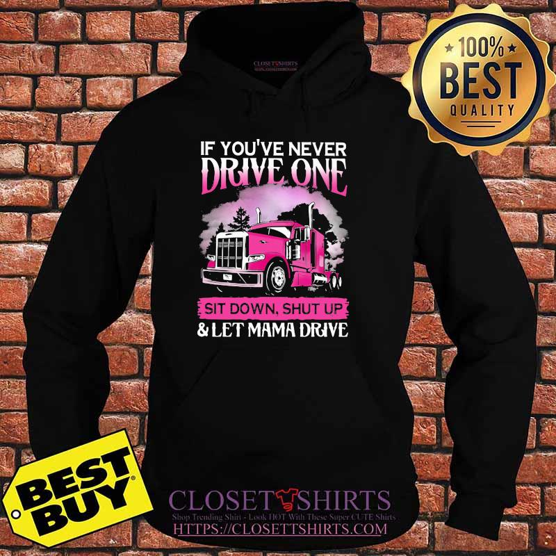 If You're Never Drive One Sit Down Shut Up Let Mama Drive Trucker Shirt Hoodie