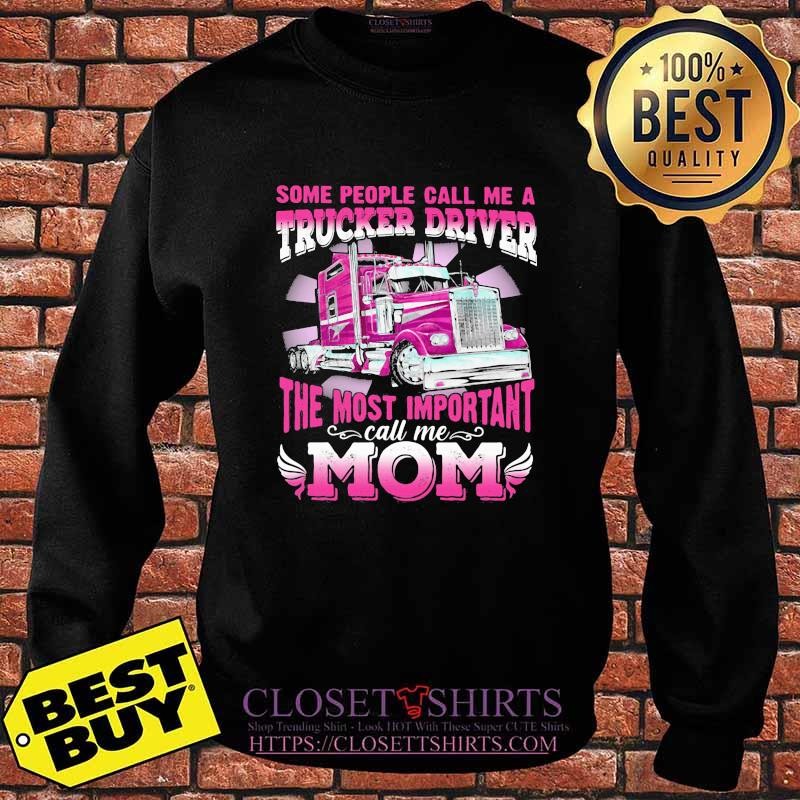 Some People Call Me A Trucker Driver The Most Important Mom Shirt Sweater