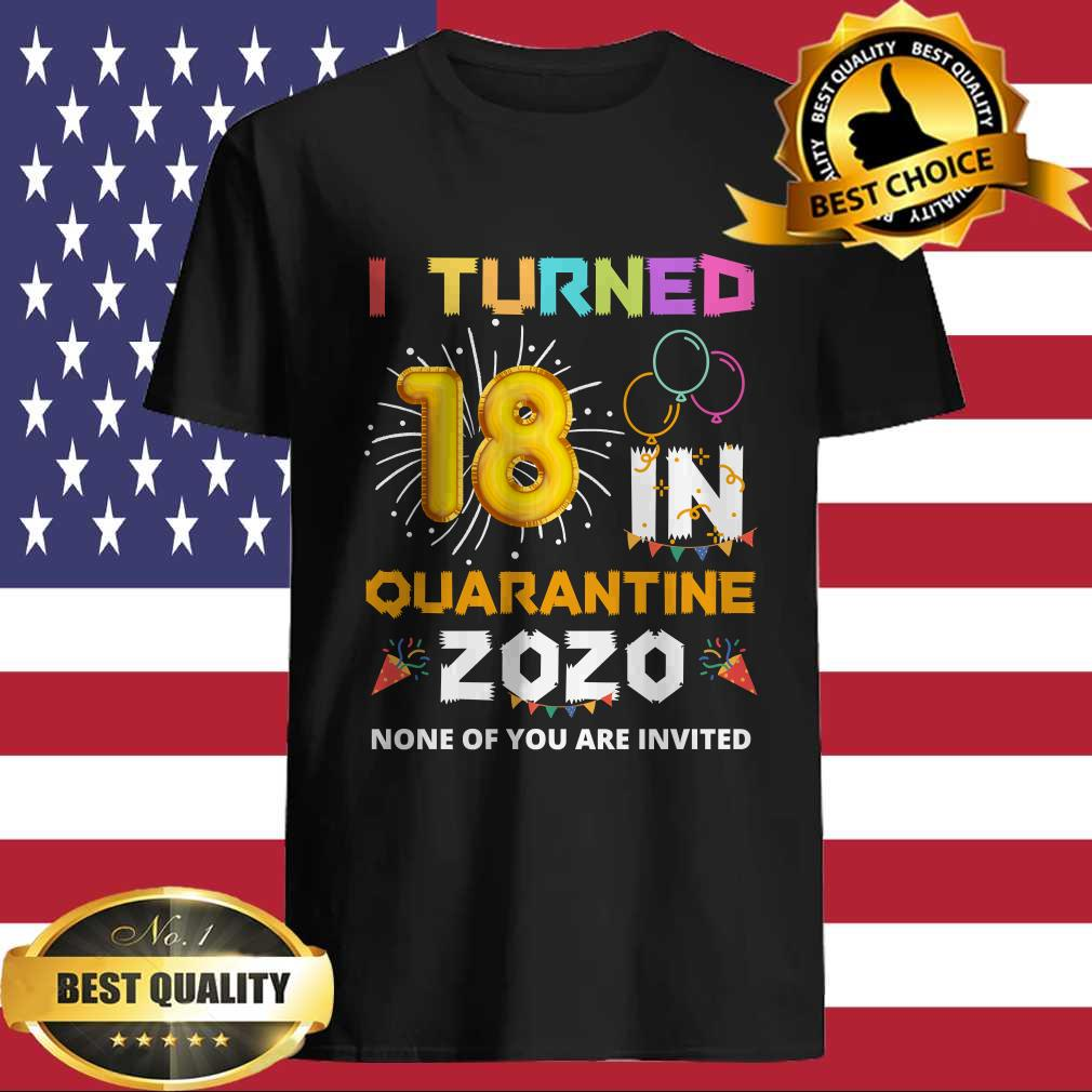 I turned 18 in quarantine 2020 none of you are invited shirt