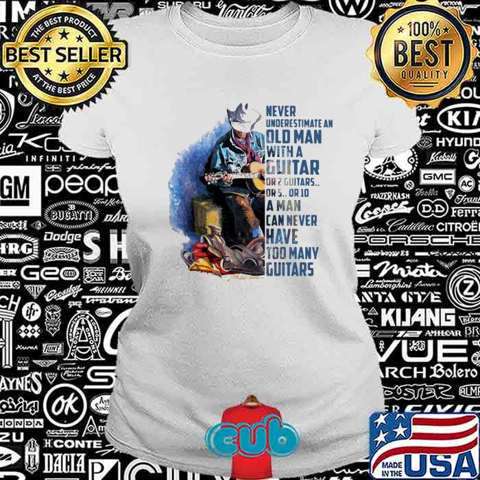 Never Underesrtimate An Old Man With A Guitar Can Never Have Too Many Guitars Shirt
