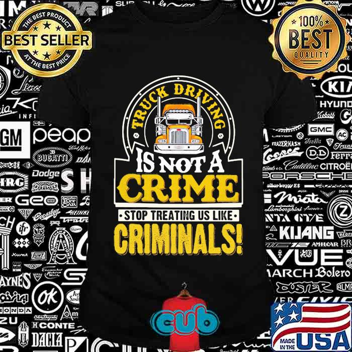 Truck Driving Is Not A Crime Stop Treating Us Like Criminals Trucker Shirt
