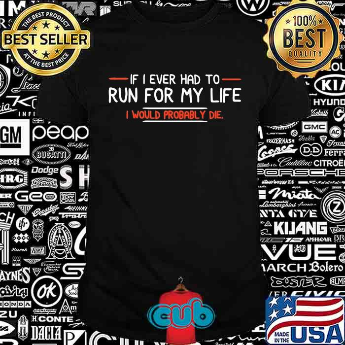 If I Ever Had To Run For My Life I Would Probably Die Quote Shirt