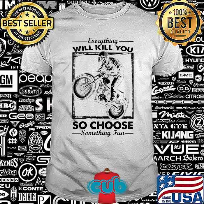 c0446a82 everything will kill you so choose someting fun racing boy shirt unisex - Cubtee shop - Trending and funny Merchandise shop in the USA