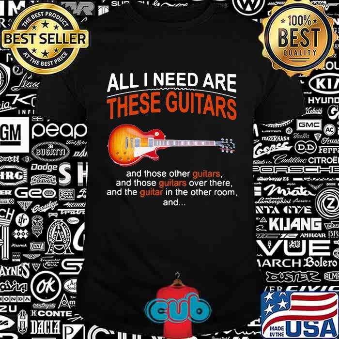 All I Need Are These Guitars And Those Other Guitars Music Shirt