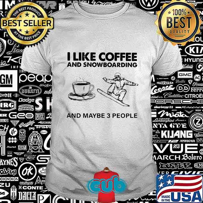 I Like Coffee And Snowboaring And Maybe 3 People Shirt