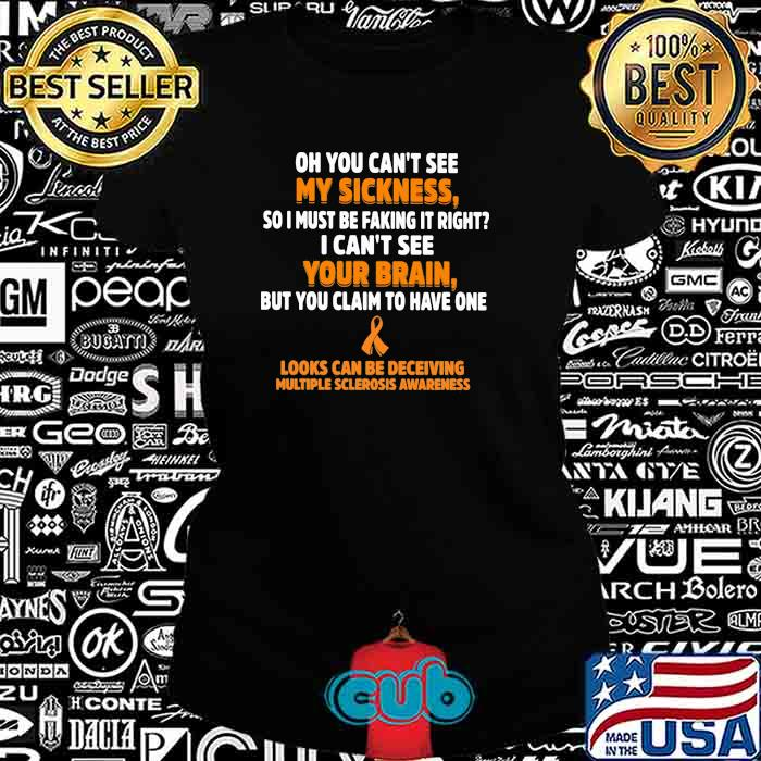 Oh You Can't See My Sickness So I Must Be Faking It Right I Can't See Your Brain Looks Can Be Deceiving Multiple Sclerosis Awereness Shirt