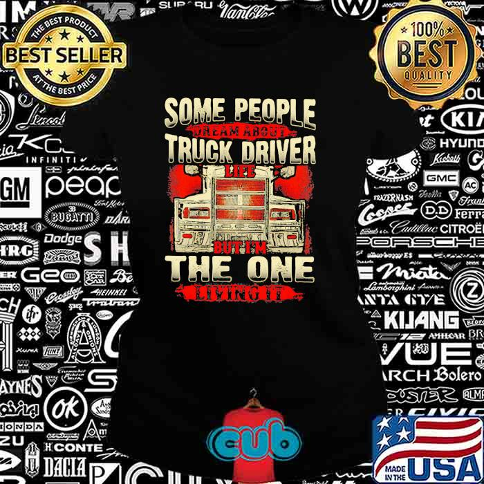 Some People Dream About Truck Driver Life But I'm The One Living It Shirt