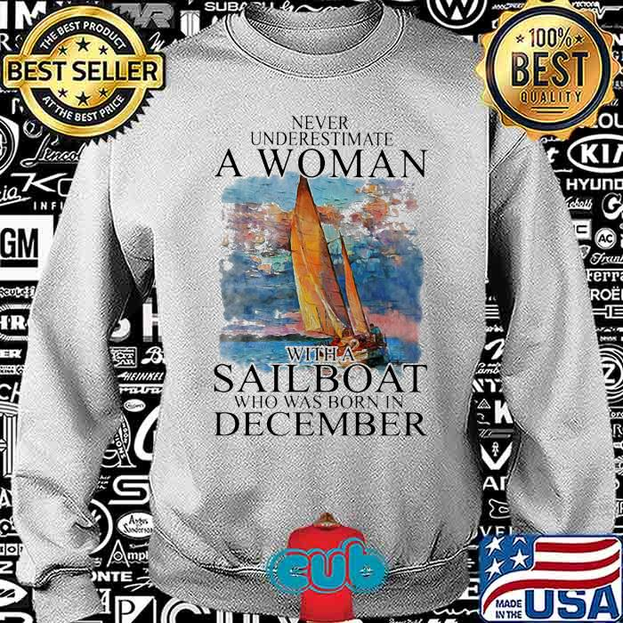 Never Underestmate A Woman With A Sailboat Who Was Born In December Shirt