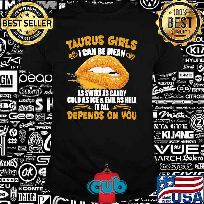 Taurus Girls I Can Be Mean As Sweet As Candy Cold As Ice & Evil As Hell It All Depends On You Shirt
