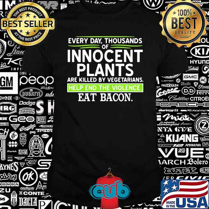 Every Day Thousands Of Innocent Plants Are Killed By Vegetarians Help End The Violence Eat Bacon Shirt