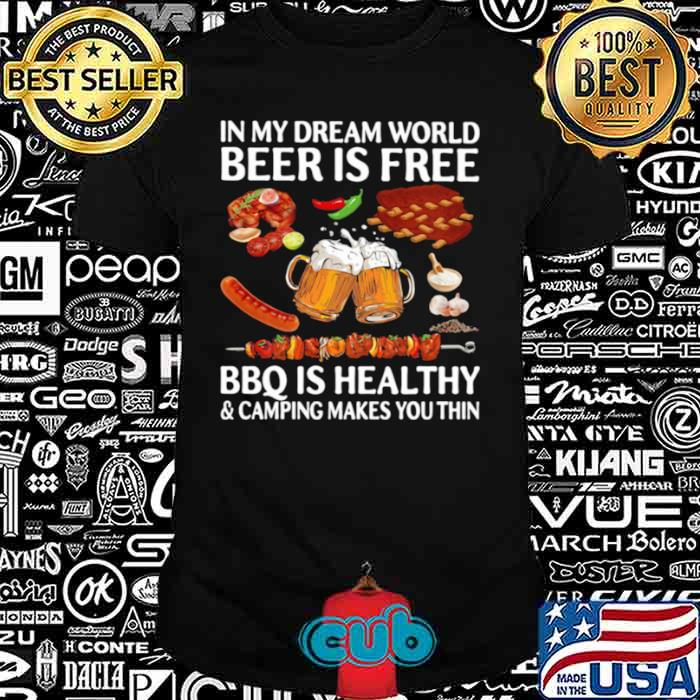 In My Dream World Beer Is Free Bbq Is Healthy And Camping Makes You Thin shirt
