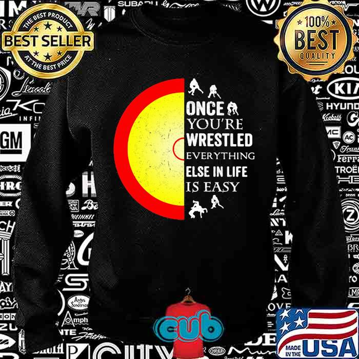 Once You're Wrestled Ebverything Else In Life Is Easy Shirt