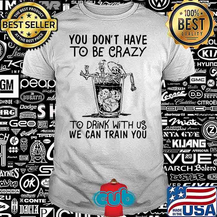 You Don't Have To Be Crazy To Drink With Us We Can Train You Skull Shirt