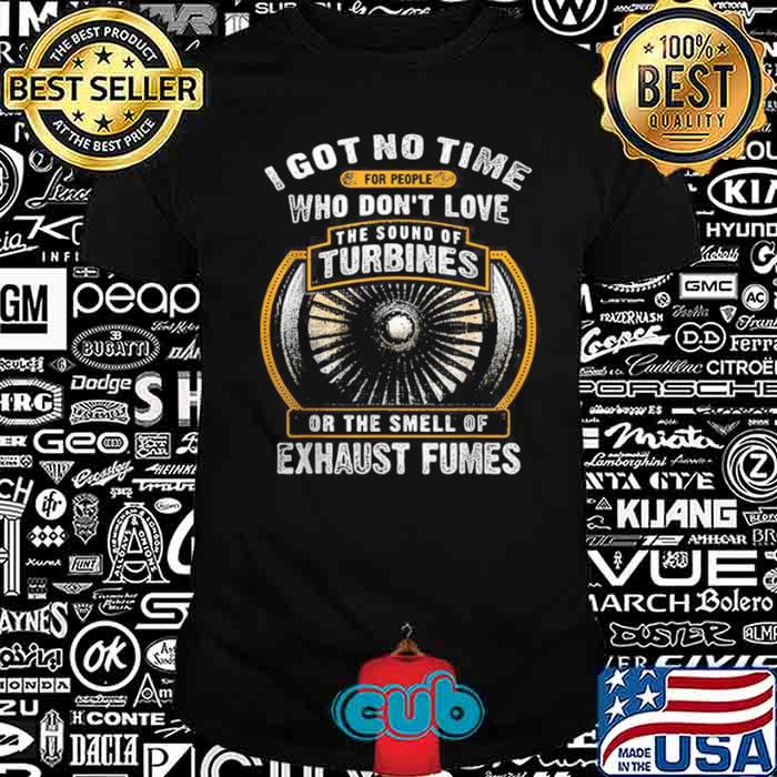 I Got No Time For People Who Don't Love The Sound Of Turbines Ort The Smell Of Exhaust Fumes shirt