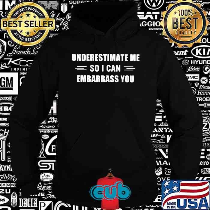 Underestimate Me So I Can Embarrass You Shirt