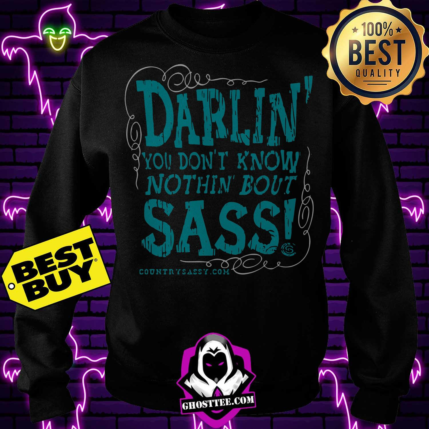 darlin you dont know nothin bout sass sweastshirt - Darlin you don't know nothin bout Sass shirt