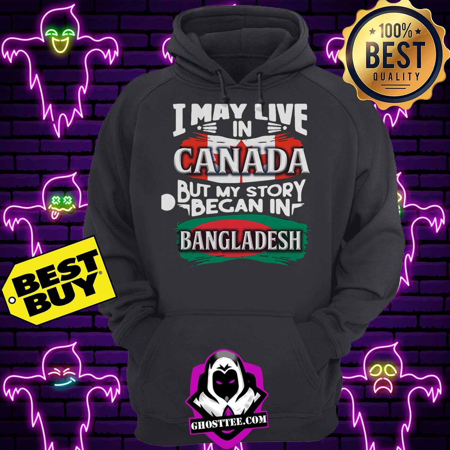 i may live in canada but my story began in bangladesh bengali flag heritage roots hoodie 1 - I May Live In Canada But My Story Began In Bangladesh Bengali Flag Heritage Roots shirt