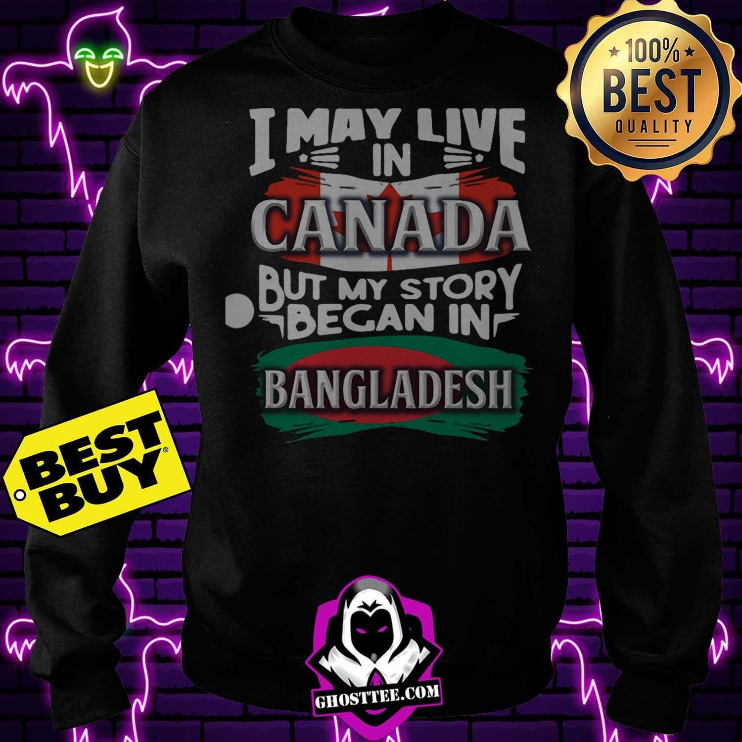 i may live in canada but my story began in bangladesh bengali flag heritage roots sweatshirt 1 - I May Live In Canada But My Story Began In Bangladesh Bengali Flag Heritage Roots shirt