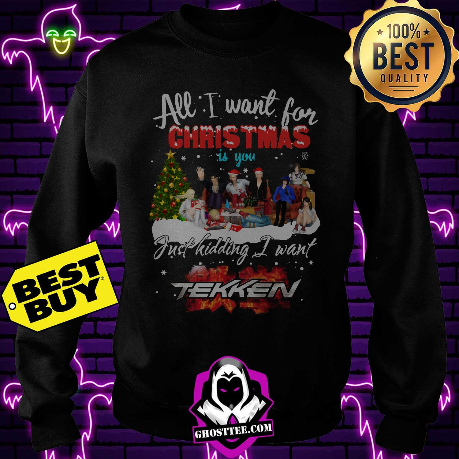 all i want for christmas is you just kidding i want tekken sweatshirt - All I want for Christmas is you just kidding I want Tekken shirt