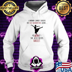A woman cannot survive on self-quarantine alone she also needs ballet flowers mask covid-19 s Hoodie